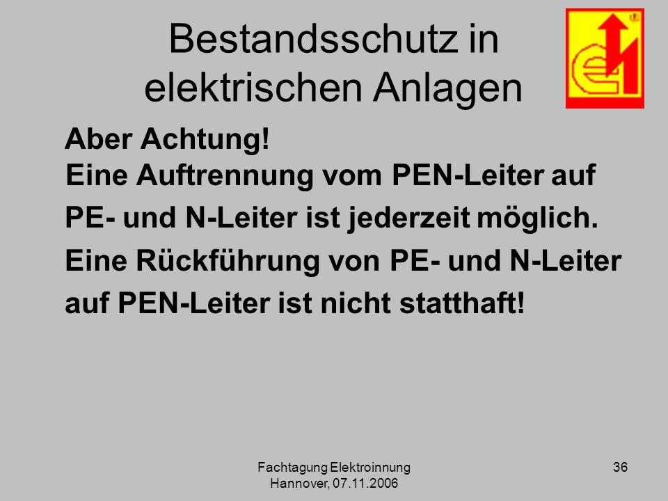 Fachtagung Elektroinnung Hannover, 07.11.2006 36 Bestandsschutz in elektrischen Anlagen Aber Achtung! Eine Auftrennung vom PEN-Leiter auf PE- und N-Le