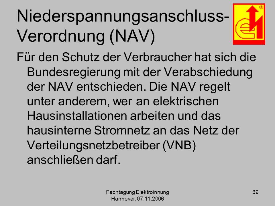 Fachtagung Elektroinnung Hannover, 07.11.2006 39 Niederspannungsanschluss- Verordnung (NAV) Für den Schutz der Verbraucher hat sich die Bundesregierun