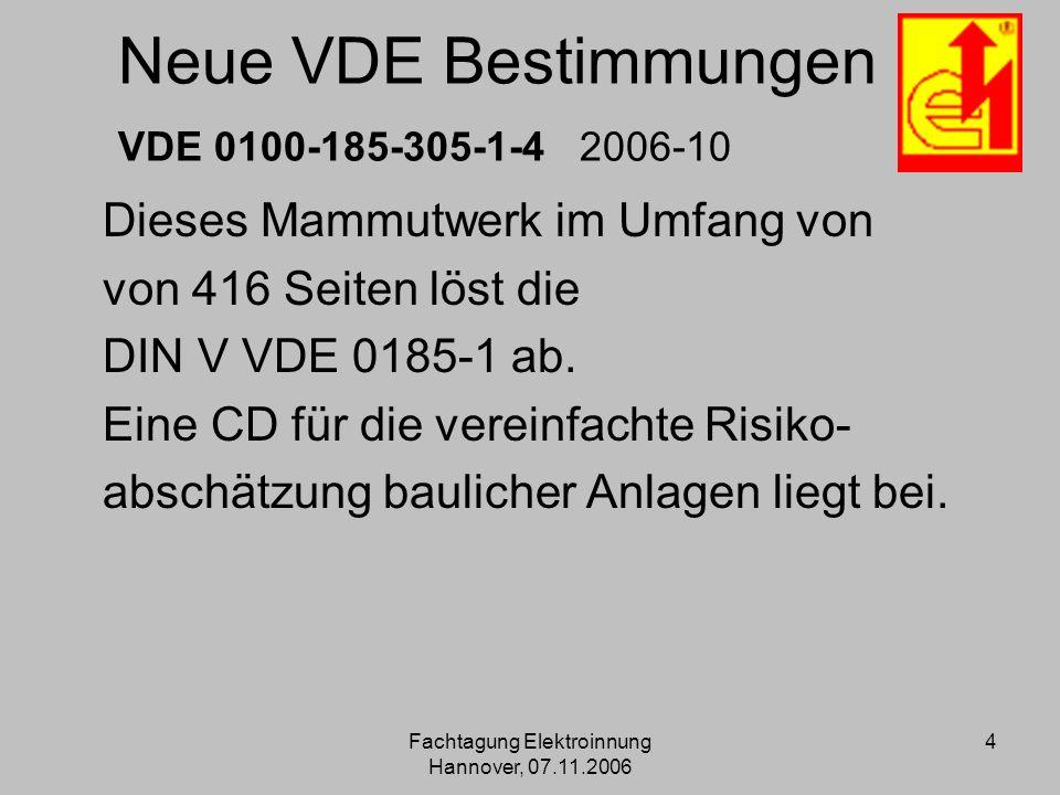 Fachtagung Elektroinnung Hannover, 07.11.2006 4 Neue VDE Bestimmungen VDE 0100-185-305-1-4 2006-10 Dieses Mammutwerk im Umfang von von 416 Seiten löst
