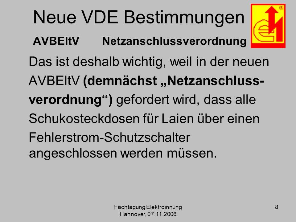 Fachtagung Elektroinnung Hannover, 07.11.2006 8 Neue VDE Bestimmungen AVBEltV Netzanschlussverordnung Das ist deshalb wichtig, weil in der neuen AVBEl