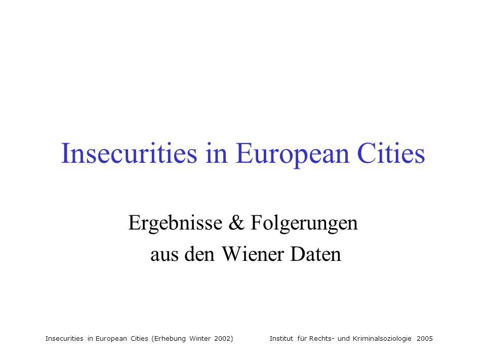 Insecurities in European Cities (Erhebung Winter 2002) Institut für Rechts- und Kriminalsoziologie 2005 Insecurities in European Cities Ergebnisse & Folgerungen aus den Wiener Daten