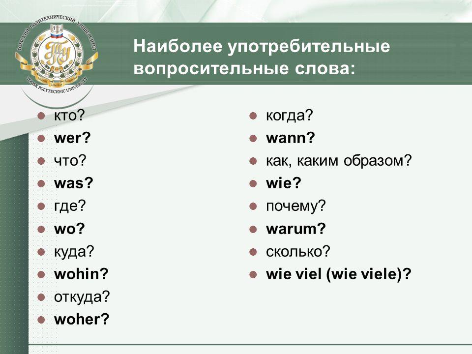 Наиболее употребительные вопросительные слова: кто? wer? что? was? где? wo? куда? wohin? откуда? woher? когда? wann? как, каким образом? wie? почему?