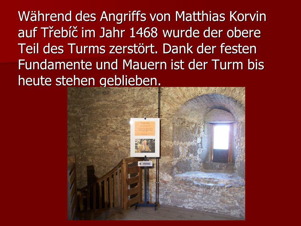 Während des Angriffs von Matthias Korvin auf Třebíč im Jahr 1468 wurde der obere Teil des Turms zerstört. Dank der festen Fundamente und Mauern ist de