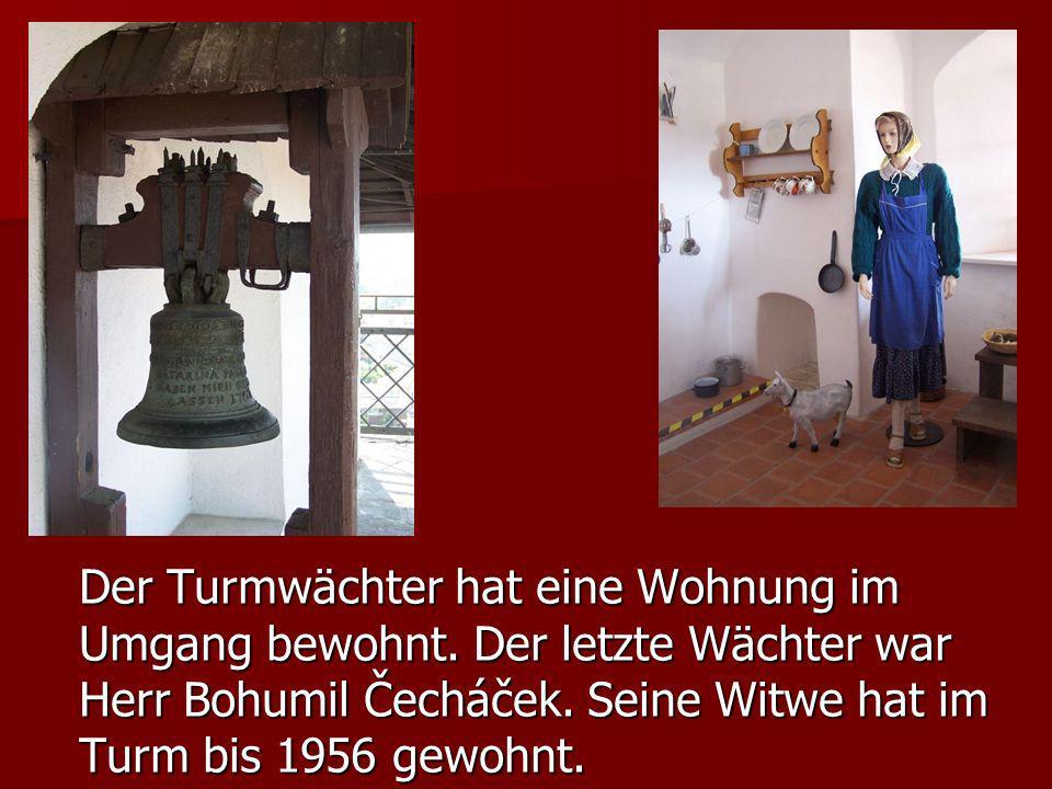 Der Turmwächter hat eine Wohnung im Umgang bewohnt. Der letzte Wächter war Herr Bohumil Čecháček. Seine Witwe hat im Turm bis 1956 gewohnt.