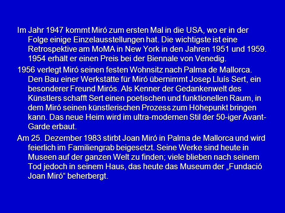 Im Jahr 1947 kommt Miró zum ersten Mal in die USA, wo er in der Folge einige Einzelausstellungen hat. Die wichtigste ist eine Retrospektive am MoMA in