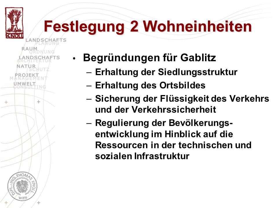 Festlegung 2 Wohneinheiten Begründungen für Gablitz –Erhaltung der Siedlungsstruktur –Erhaltung des Ortsbildes –Sicherung der Flüssigkeit des Verkehrs und der Verkehrssicherheit –Regulierung der Bevölkerungs- entwicklung im Hinblick auf die Ressourcen in der technischen und sozialen Infrastruktur