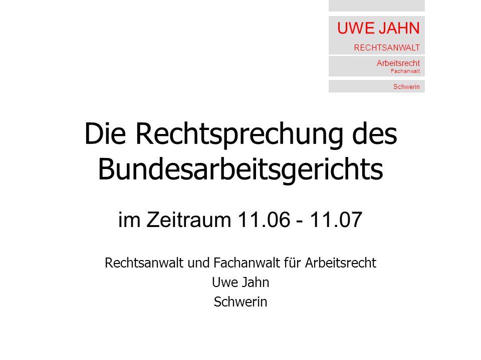 UWE JAHN RECHTSANWALT Arbeitsrecht Fachanwalt Schwerin Die Rechtsprechung des Bundesarbeitsgerichts im Zeitraum 11.06 - 11.07 Rechtsanwalt und Fachanw