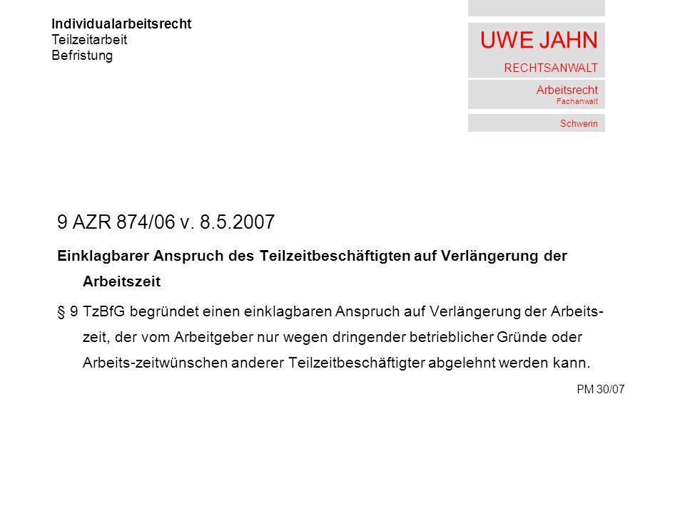 UWE JAHN RECHTSANWALT Arbeitsrecht Fachanwalt Schwerin 9 AZR 874/06 v. 8.5.2007 Einklagbarer Anspruch des Teilzeitbeschäftigten auf Verlängerung der A