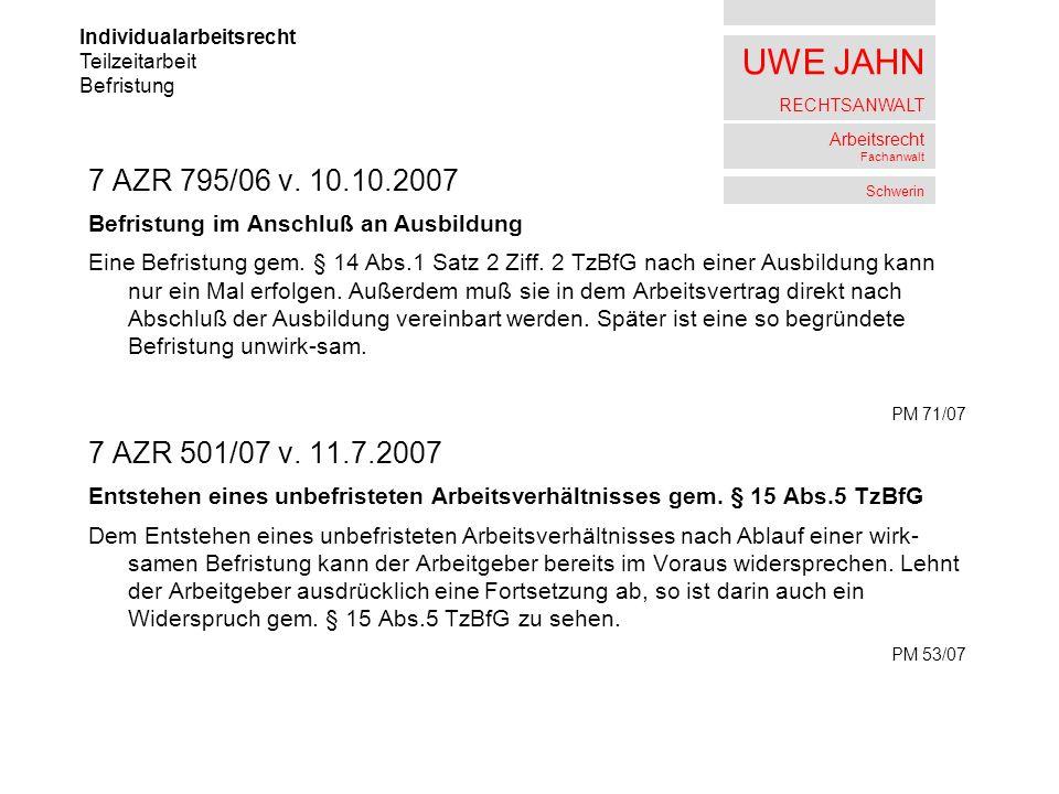 UWE JAHN RECHTSANWALT Arbeitsrecht Fachanwalt Schwerin 7 AZR 795/06 v. 10.10.2007 Befristung im Anschluß an Ausbildung Eine Befristung gem. § 14 Abs.1
