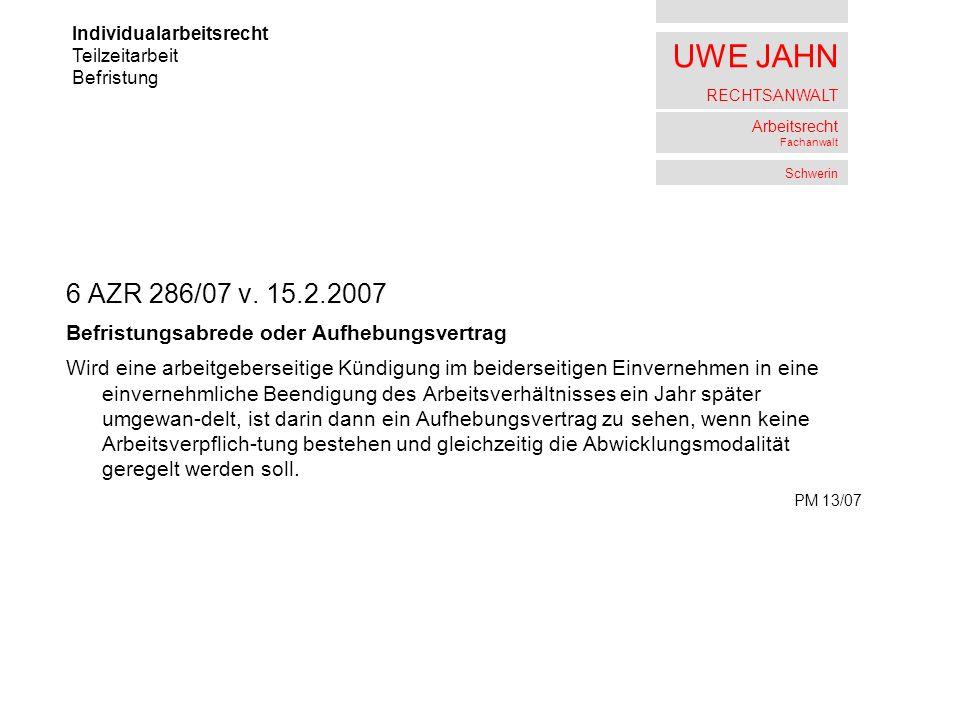 UWE JAHN RECHTSANWALT Arbeitsrecht Fachanwalt Schwerin 6 AZR 286/07 v. 15.2.2007 Befristungsabrede oder Aufhebungsvertrag Wird eine arbeitgeberseitige