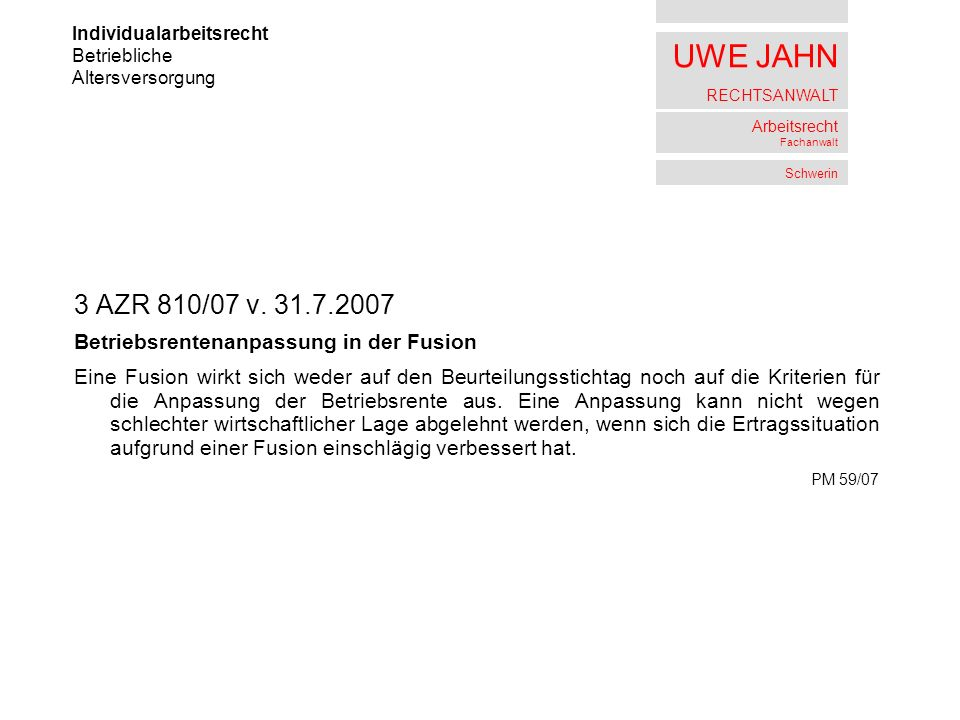 UWE JAHN RECHTSANWALT Arbeitsrecht Fachanwalt Schwerin 3 AZR 810/07 v. 31.7.2007 Betriebsrentenanpassung in der Fusion Eine Fusion wirkt sich weder au