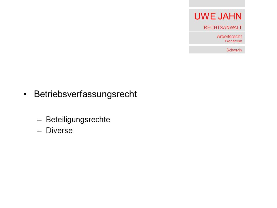 UWE JAHN RECHTSANWALT Arbeitsrecht Fachanwalt Schwerin Betriebsverfassungsrecht –Beteiligungsrechte –Diverse