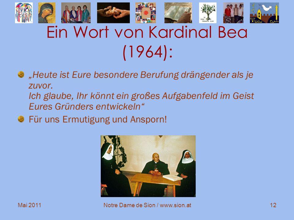 Mai 2011Notre Dame de Sion / www.sion.at12 Ein Wort von Kardinal Bea (1964): Heute ist Eure besondere Berufung drängender als je zuvor. Ich glaube, Ih