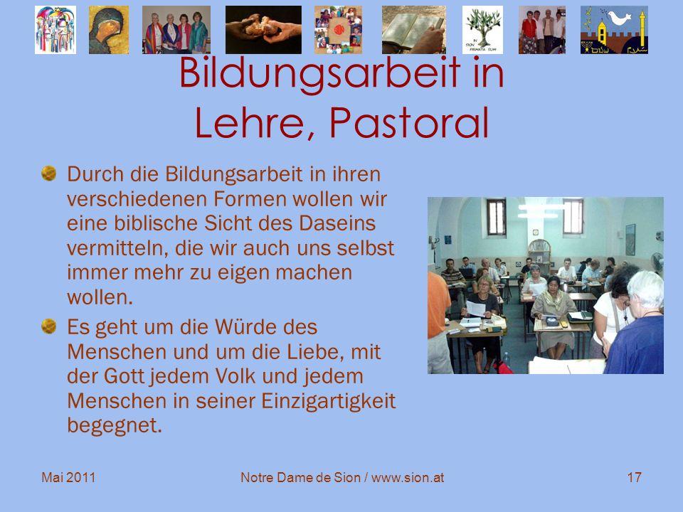 Mai 2011Notre Dame de Sion / www.sion.at17 Bildungsarbeit in Lehre, Pastoral Durch die Bildungsarbeit in ihren verschiedenen Formen wollen wir eine bi
