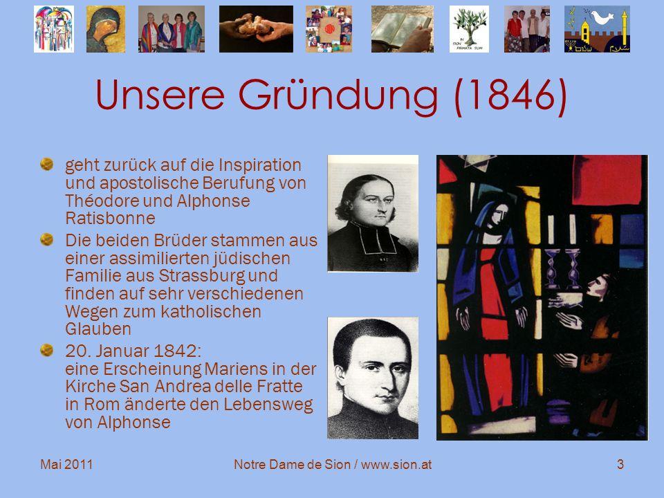Mai 2011Notre Dame de Sion / www.sion.at3 Unsere Gründung (1846) geht zurück auf die Inspiration und apostolische Berufung von Théodore und Alphonse R