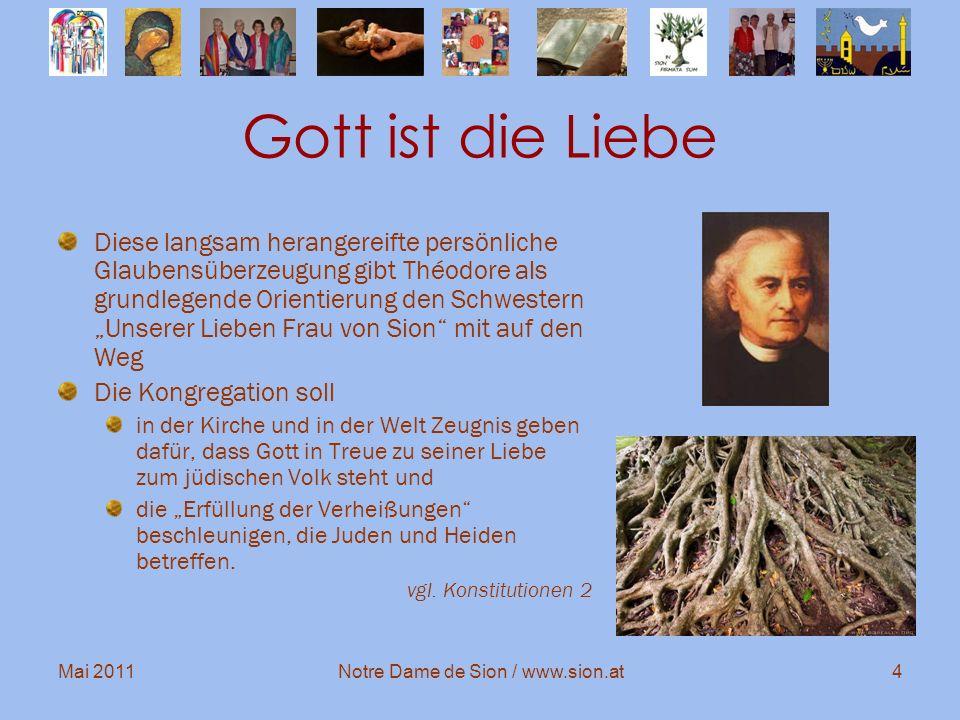 Mai 2011Notre Dame de Sion / www.sion.at15 Dialog Die Internationalität unserer Kongregation verlangt von uns immer wieder eine tiefgreifende Bereitschaft zur Begegnung und zum Dialog zwischen den Kulturen und Religionen