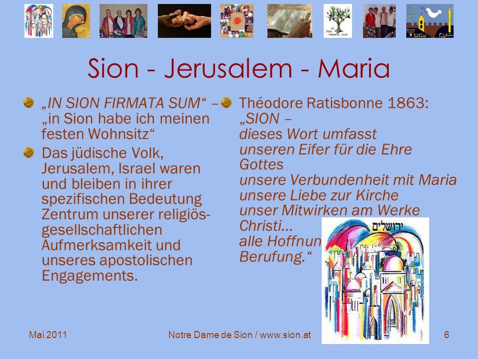 Mai 2011Notre Dame de Sion / www.sion.at7 Sion – Jerusalem SION ist der biblische Name Jerusalems: Stadt des Friedens Wohnung Gottes unter den Menschen (Offenbarung 21,3)