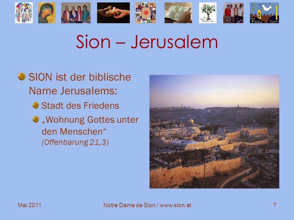 Mai 2011Notre Dame de Sion / www.sion.at7 Sion – Jerusalem SION ist der biblische Name Jerusalems: Stadt des Friedens Wohnung Gottes unter den Mensche