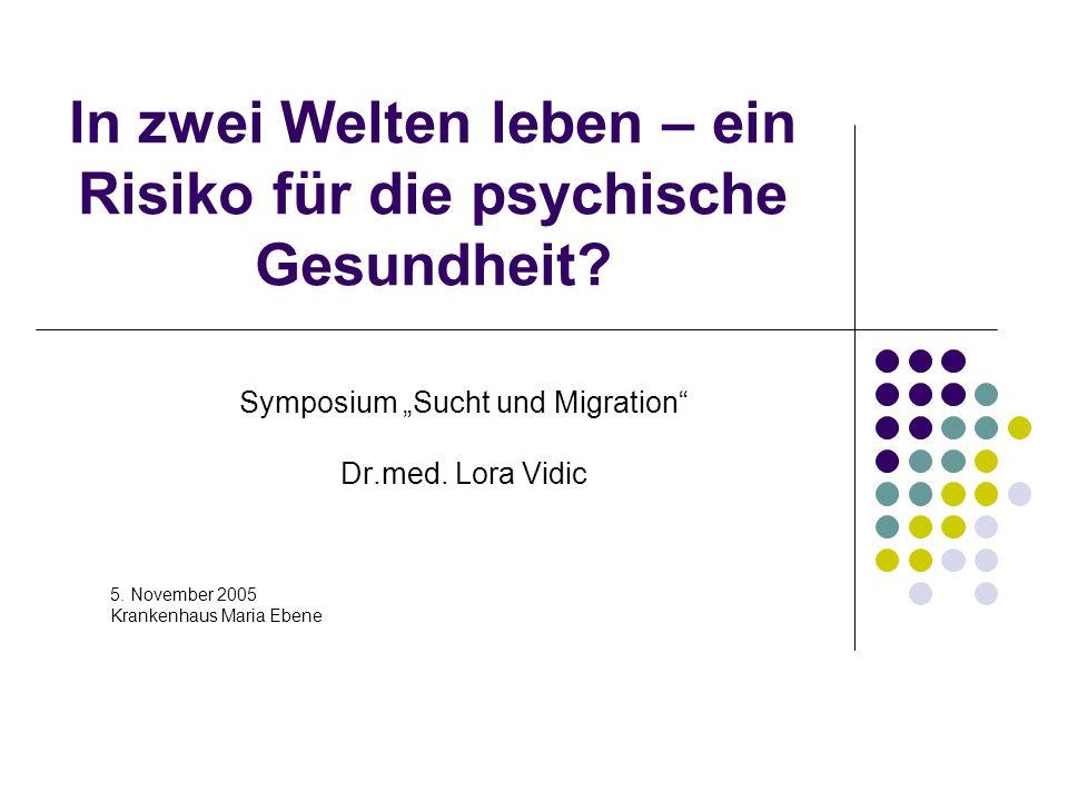 In zwei Welten leben – ein Risiko für die psychische Gesundheit? Symposium Sucht und Migration Dr.med. Lora Vidic 5. November 2005 Krankenhaus Maria E