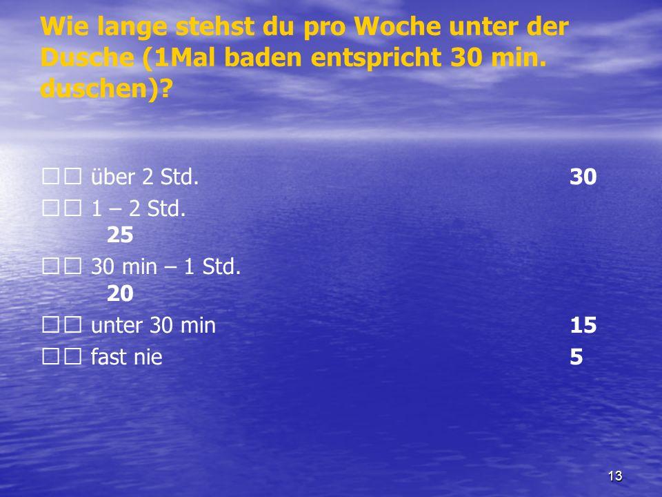 13 Wie lange stehst du pro Woche unter der Dusche (1Mal baden entspricht 30 min. duschen)? über 2 Std. 30 1 – 2 Std. 25 30 min – 1 Std. 20 unter 30 mi