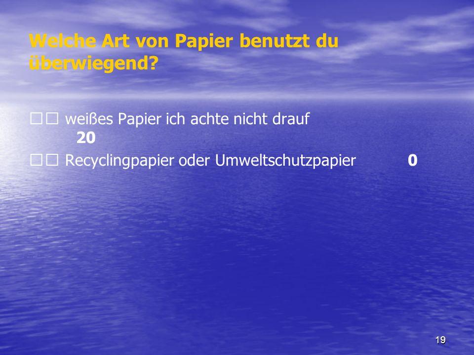 19 Welche Art von Papier benutzt du überwiegend? weißes Papier ich achte nicht drauf 20 Recyclingpapier oder Umweltschutzpapier 0