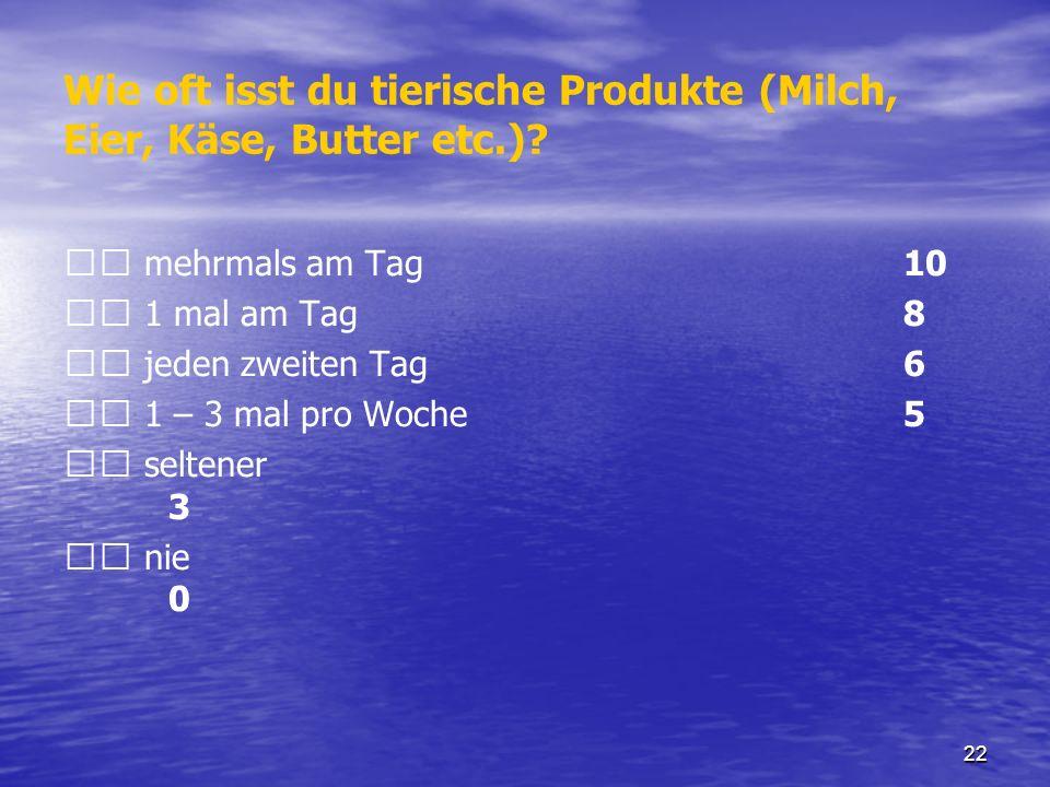 22 Wie oft isst du tierische Produkte (Milch, Eier, Käse, Butter etc.)? mehrmals am Tag 10 1 mal am Tag 8 jeden zweiten Tag 6 1 – 3 mal pro Woche 5 se