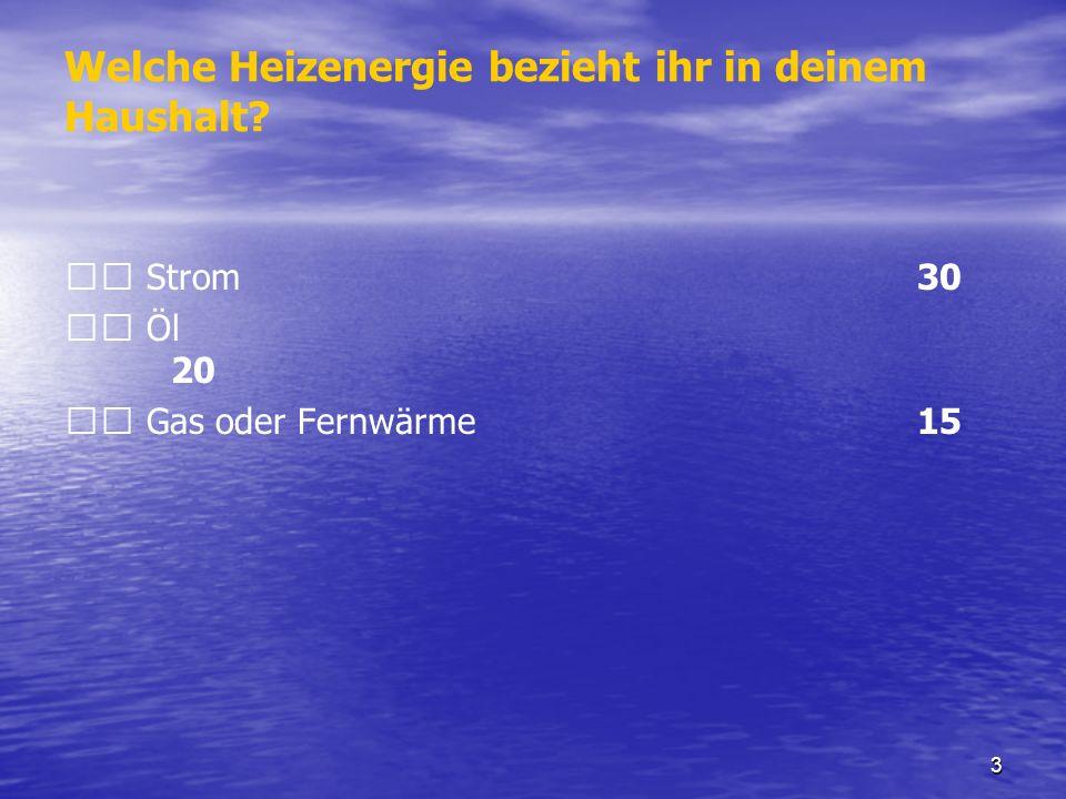 3 Welche Heizenergie bezieht ihr in deinem Haushalt? Strom 30 Öl 20 Gas oder Fernwärme 15