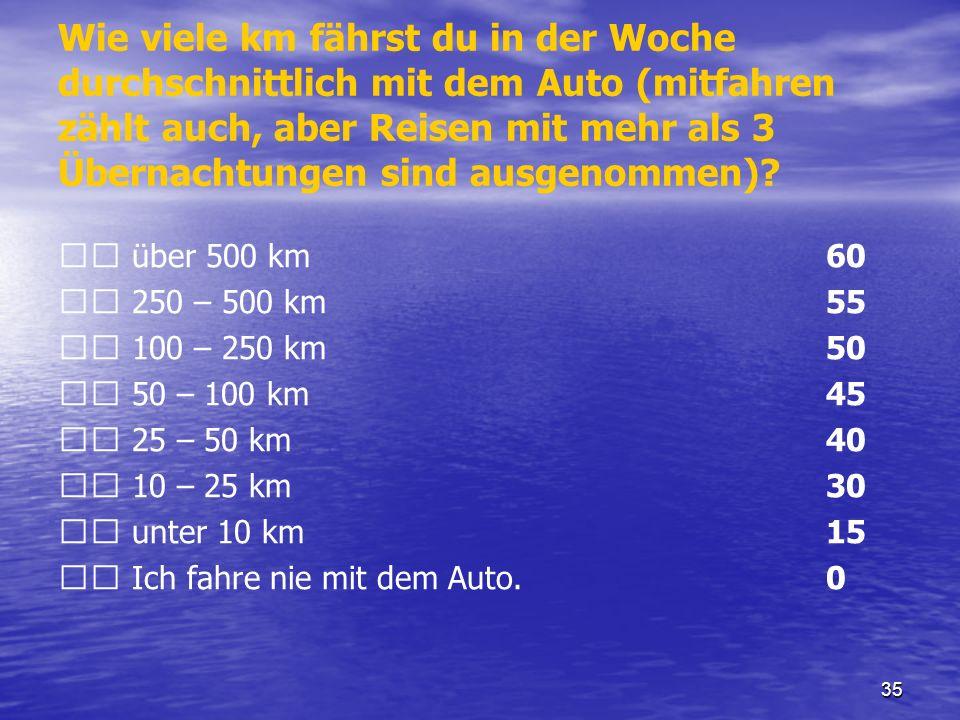 35 Wie viele km fährst du in der Woche durchschnittlich mit dem Auto (mitfahren zählt auch, aber Reisen mit mehr als 3 Übernachtungen sind ausgenommen