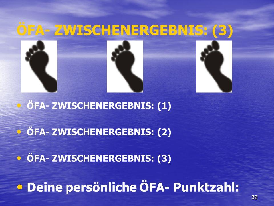 38 ÖFA- ZWISCHENERGEBNIS: (3) ÖFA- ZWISCHENERGEBNIS: (1) ÖFA- ZWISCHENERGEBNIS: (2) ÖFA- ZWISCHENERGEBNIS: (3) Deine persönliche ÖFA- Punktzahl: