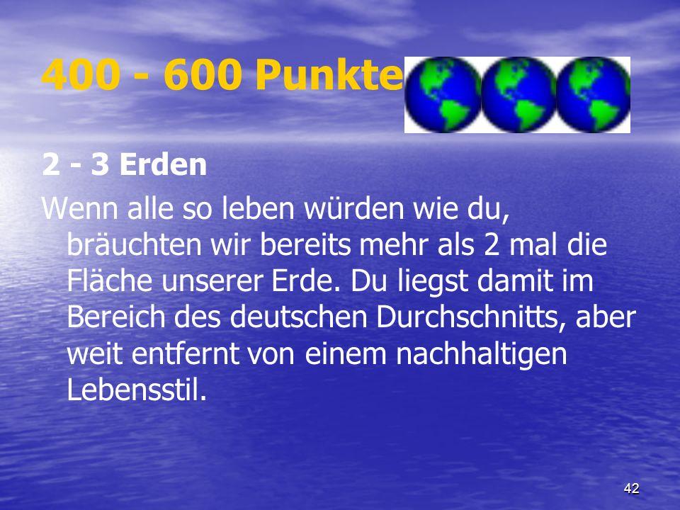 42 400 - 600 Punkte 2 - 3 Erden Wenn alle so leben würden wie du, bräuchten wir bereits mehr als 2 mal die Fläche unserer Erde. Du liegst damit im Ber