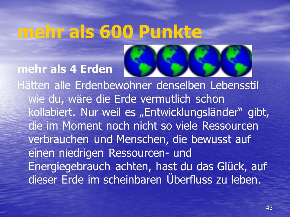 43 mehr als 600 Punkte mehr als 4 Erden Hätten alle Erdenbewohner denselben Lebensstil wie du, wäre die Erde vermutlich schon kollabiert. Nur weil es