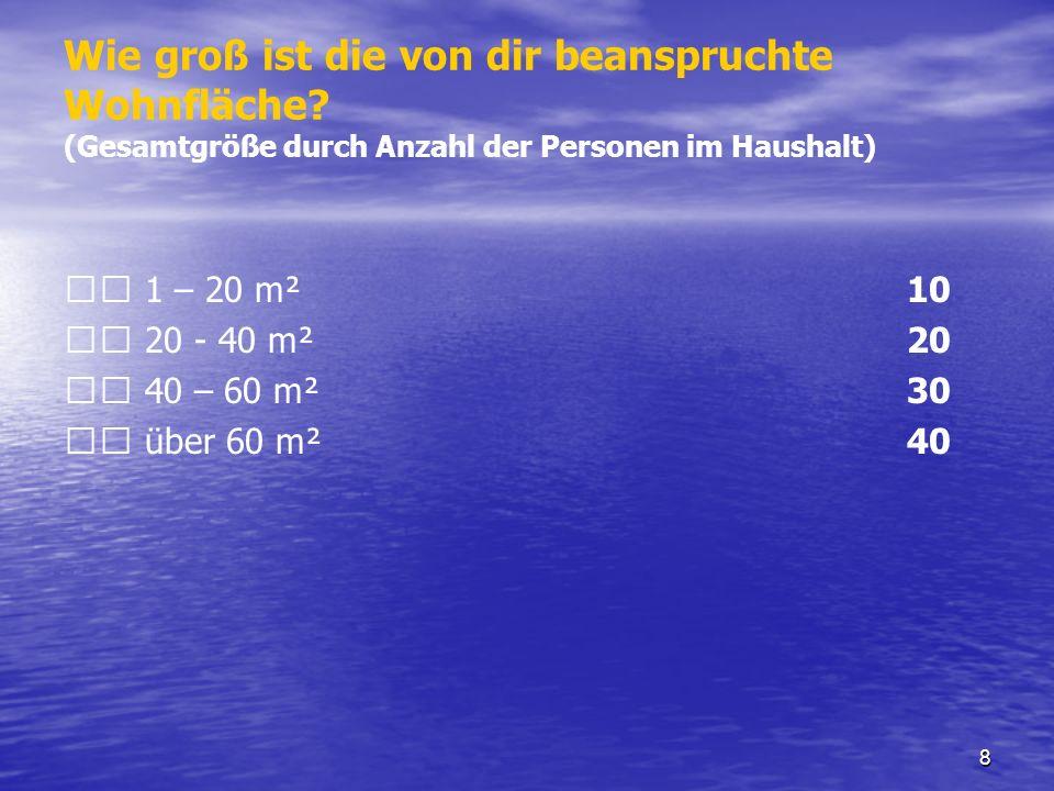 8 Wie groß ist die von dir beanspruchte Wohnfläche? (Gesamtgröße durch Anzahl der Personen im Haushalt) 1 – 20 m² 10 20 - 40 m² 20 40 – 60 m² 30 über