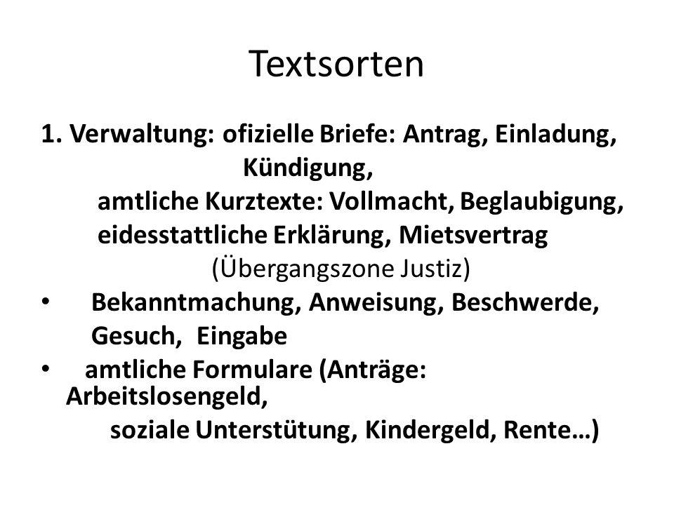 Textsorten 1. Verwaltung : ofizielle Briefe: Antrag, Einladung, Kündigung, amtliche Kurztexte: Vollmacht, Beglaubigung, eidesstattliche Erklärung, Mie
