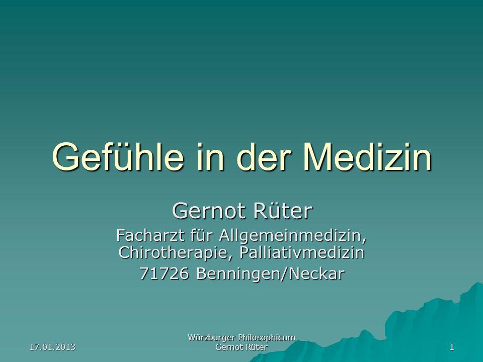 17.01.2013 Würzburger Philosophicum Gernot Rüter 1 Gefühle in der Medizin Gernot Rüter Facharzt für Allgemeinmedizin, Chirotherapie, Palliativmedizin