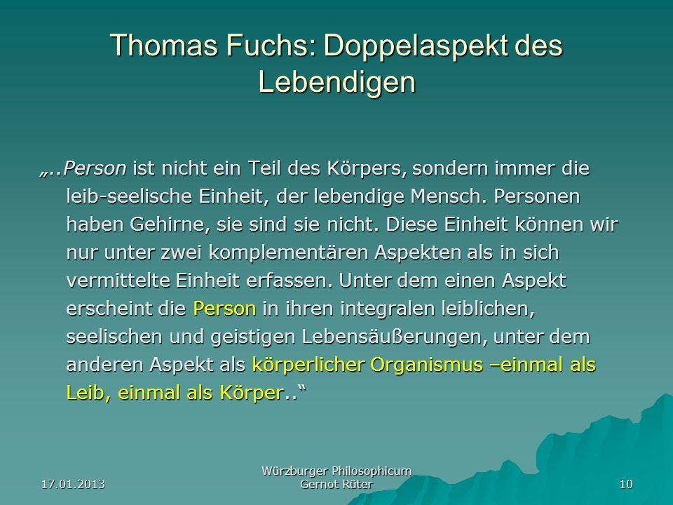 17.01.2013 Würzburger Philosophicum Gernot Rüter 10 Thomas Fuchs: Doppelaspekt des Lebendigen..Person ist nicht ein Teil des Körpers, sondern immer di