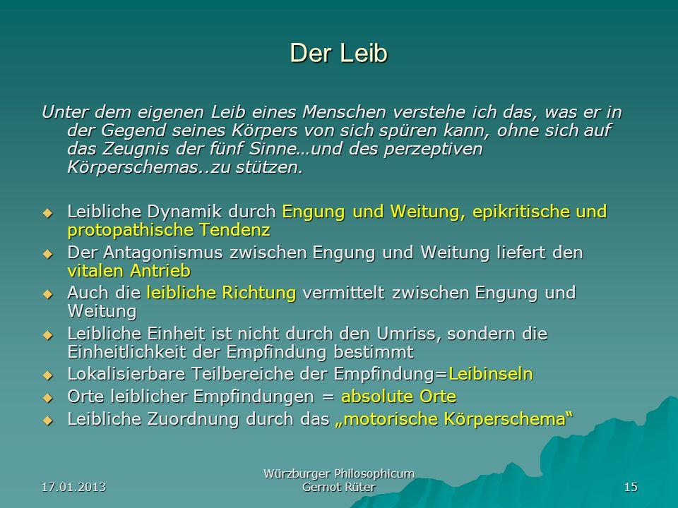 17.01.2013 Würzburger Philosophicum Gernot Rüter 15 Der Leib Unter dem eigenen Leib eines Menschen verstehe ich das, was er in der Gegend seines Körpe