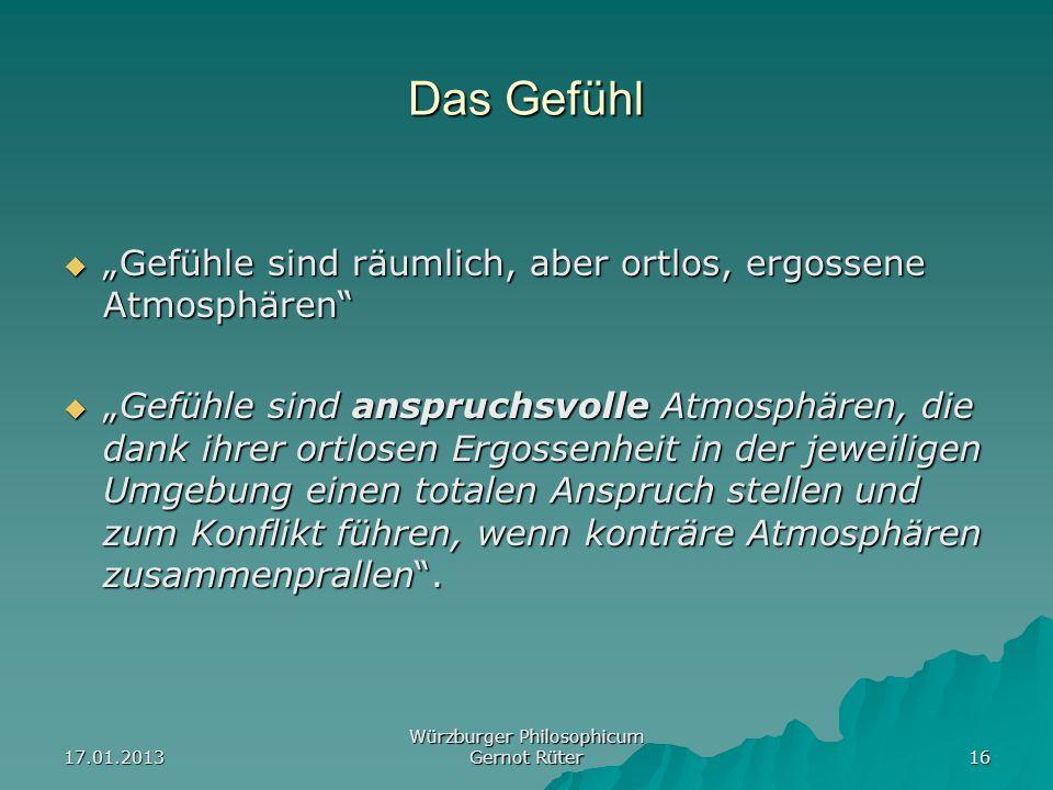 17.01.2013 Würzburger Philosophicum Gernot Rüter 16 Das Gefühl Gefühle sind räumlich, aber ortlos, ergossene Atmosphären Gefühle sind räumlich, aber o