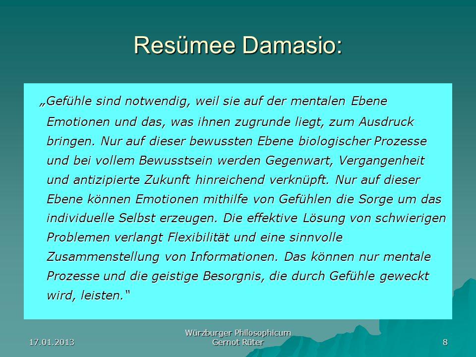 17.01.2013 Würzburger Philosophicum Gernot Rüter 8 Resümee Damasio: Gefühle sind notwendig, weil sie auf der mentalen Ebene Emotionen und das, was ihn