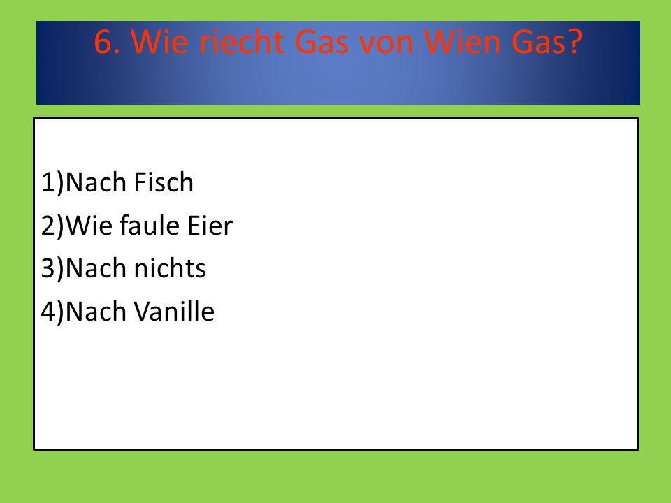 6. Wie riecht Gas von Wien Gas 1)Nach Fisch 2)Wie faule Eier 3)Nach nichts 4)Nach Vanille