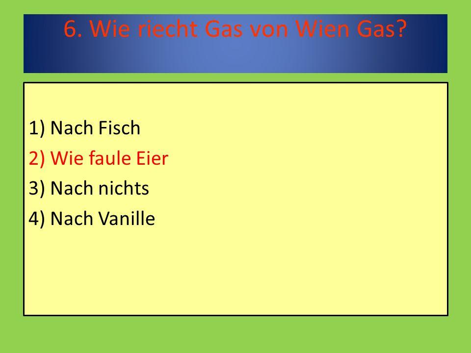6. Wie riecht Gas von Wien Gas 1) Nach Fisch 2) Wie faule Eier 3) Nach nichts 4) Nach Vanille