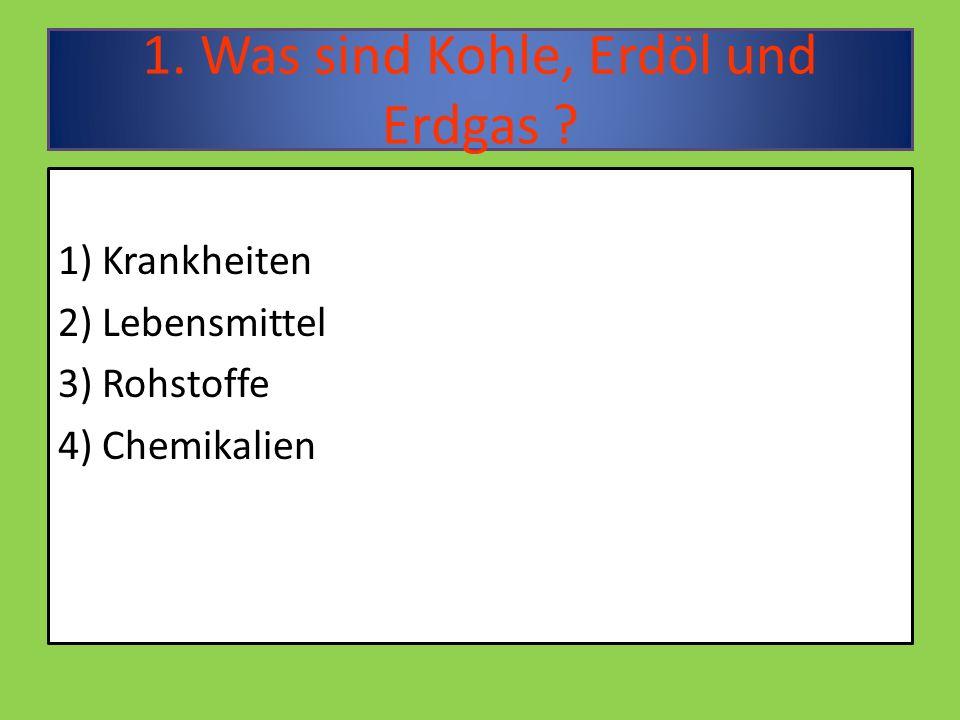 1. Was sind Kohle, Erdöl und Erdgas ? 1) Krankheiten 2) Lebensmittel 3) Rohstoffe 4) Chemikalien