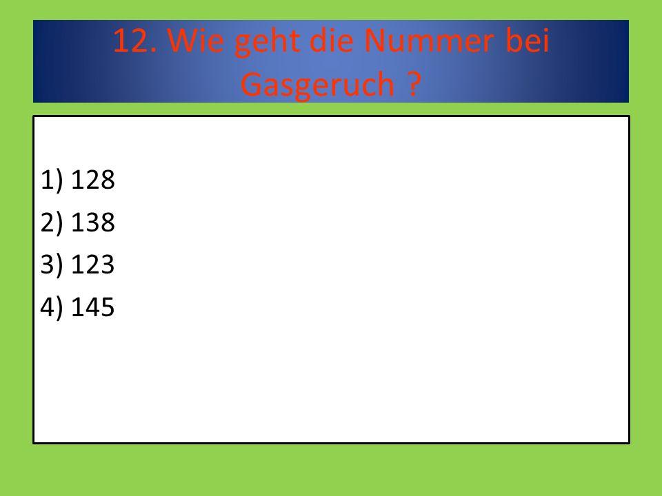 12. Wie geht die Nummer bei Gasgeruch 1) 128 2) 138 3) 123 4) 145