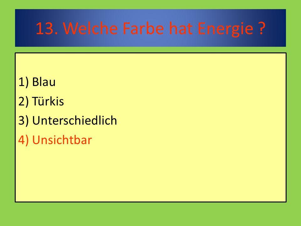13. Welche Farbe hat Energie 1) Blau 2) Türkis 3) Unterschiedlich 4) Unsichtbar