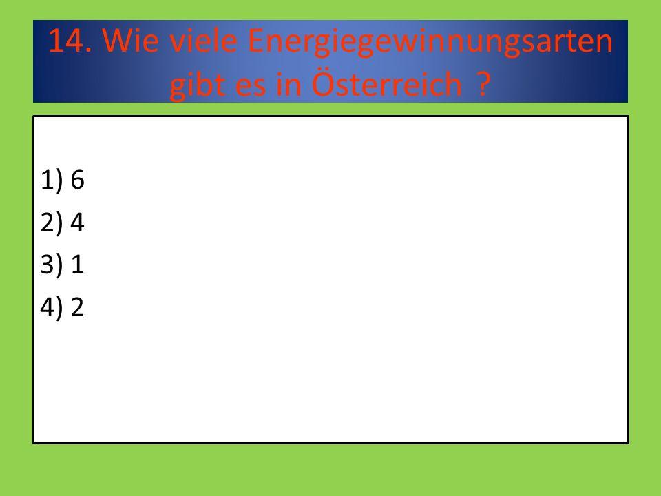 14. Wie viele Energiegewinnungsarten gibt es in Österreich 1) 6 2) 4 3) 1 4) 2