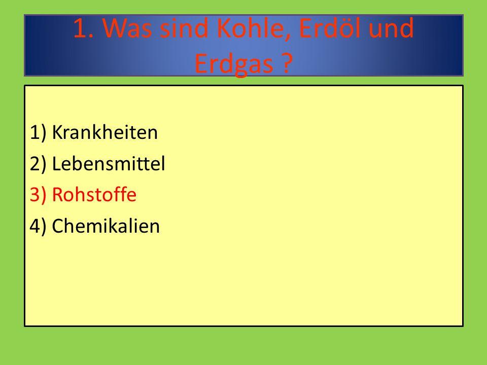 1. Was sind Kohle, Erdöl und Erdgas 1) Krankheiten 2) Lebensmittel 3) Rohstoffe 4) Chemikalien