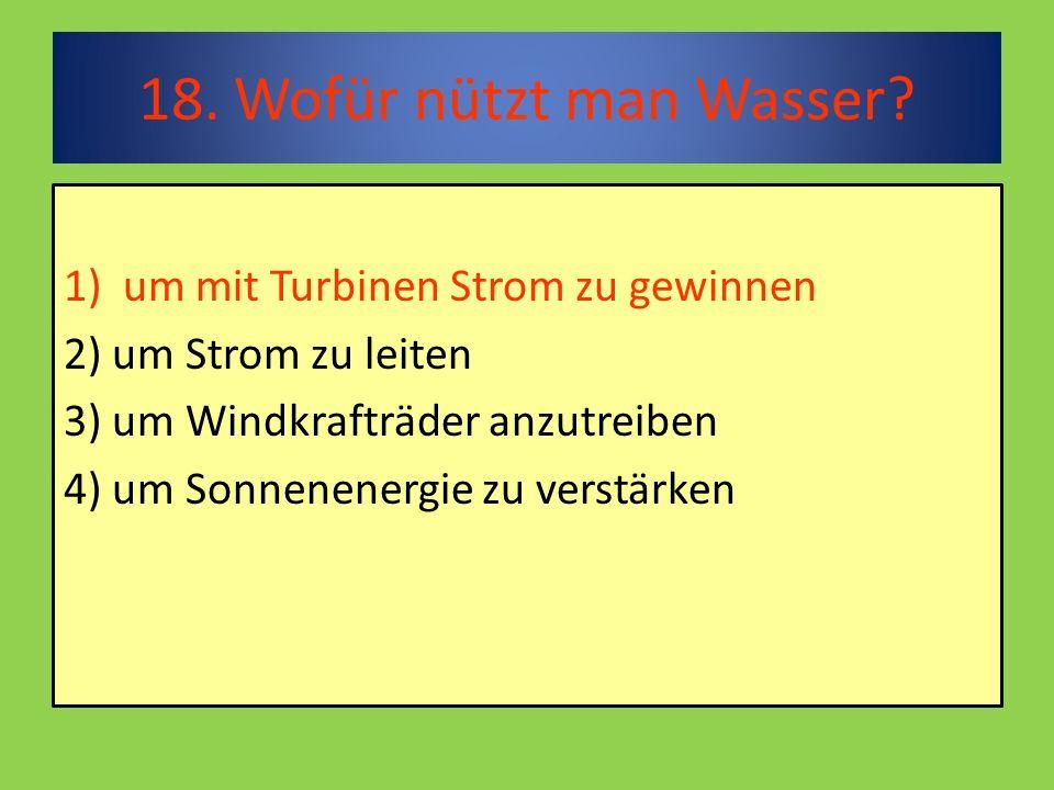 18. Wofür nützt man Wasser.
