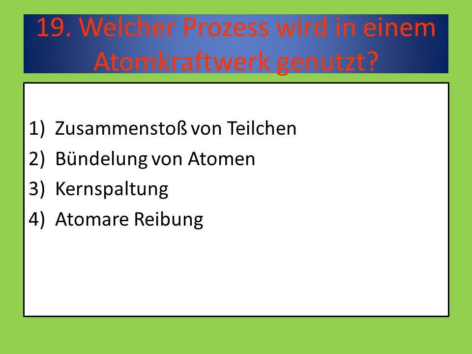 19. Welcher Prozess wird in einem Atomkraftwerk genutzt.