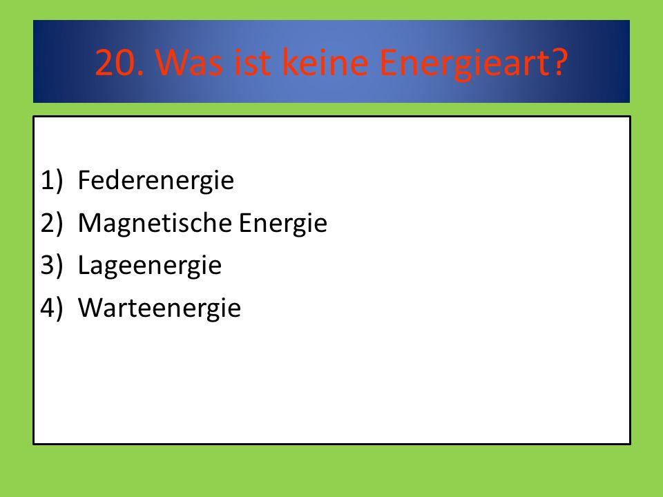 20. Was ist keine Energieart 1)Federenergie 2)Magnetische Energie 3)Lageenergie 4)Warteenergie