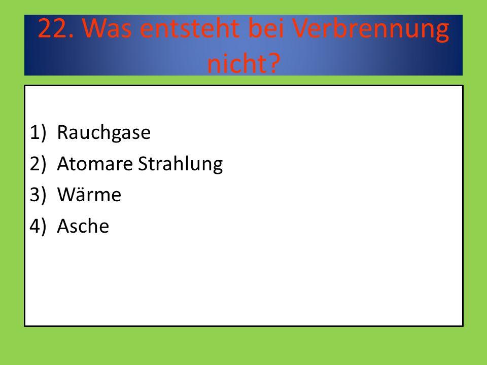 22. Was entsteht bei Verbrennung nicht 1)Rauchgase 2)Atomare Strahlung 3)Wärme 4)Asche