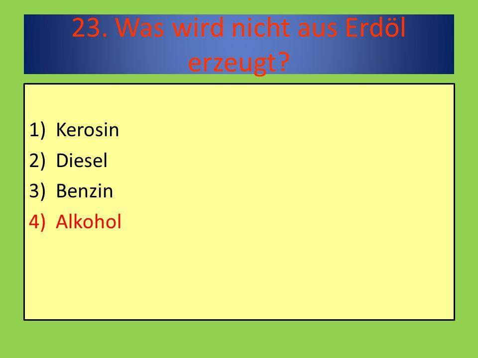 23. Was wird nicht aus Erdöl erzeugt 1)Kerosin 2)Diesel 3)Benzin 4)Alkohol